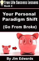 Your Personal Paradigm Shift (Go From Broke) (True Life Success Lessons Book 2)