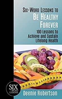 Six-Word Lessons to be Healthy Forever: 100 Lessons to Achieve and Sustain Lifelong Health (The Six-Word Lessons Series) by [Robertson, Deenie]