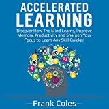 Accelerated Learning: Discover How the Mind Learns, Improve Memory, Productivity and Sharpen Your Focus to Learn Any Skill Quicker