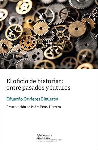 El oficio de historiar: entre pasados y futuros Instituto de ...