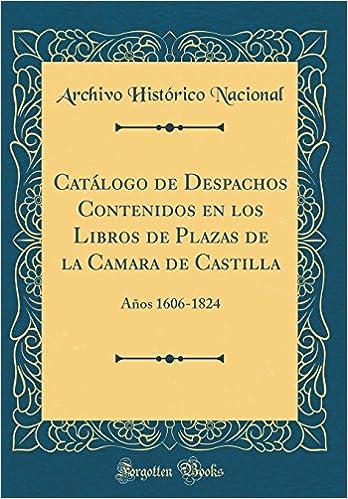 Catálogo de Despachos Contenidos en los Libros de Plazas de la Camara de Castilla: Años 1606-1824 Classic Reprint: Amazon.es: Archivo Histórico Nacional: ...
