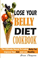 Lose Your Belly Diet Cookbook:: The Ultimate Secret To Losing Belly Fat, Improve Your Gut and Live Healthy.