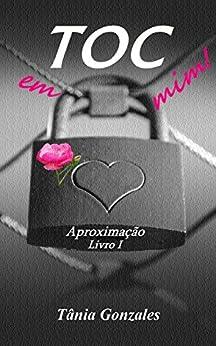 TOC em mim!: Aproximação livro 1 (Duologia TOC em mim!) por [Gonzales, Tânia]