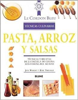 Pasta, arroz y salsas: Técnicas y recetas de la escuela de cocina más famosa del mundo (Le Cordon Bleu técnicas culinarias series): Jeni Wright, ...