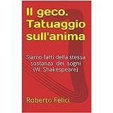 Il geco. Tatuaggio sull'anima: siamo fatti della stessa sostanza dei sogni (W. Shakespeare) (Italian Edition)