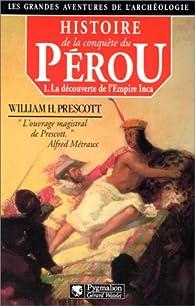 Histoire de la conquête du Pérou, tome 1 : La découverte de l'Empire Inca par William H. Prescott