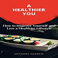 A Healthier You: How to Improve Yourself and Live a Healthier Lifestyle | Livre audio Auteur(s) : Anthony Ekanem Narrateur(s) : Lynn Longseth