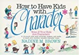 img - for How to Have Kids With Character: Even If Your Kids Are Characters by Brown, Nadine M.(September 1, 1990) Paperback book / textbook / text book