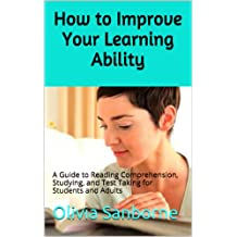 How to Improve Your Learning Ability: A Guide to Reading Comprehension, Studying, and Test Taking for Students and Adults