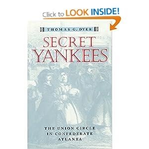 Secret Yankees : The Union Circle in Confederate Atlanta (War, Society, Culture Ser.) Thomas G. Dyer