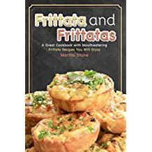 Frittata and Frittatas: A Great Cookbook with Mouthwatering Frittata Recipes You Will Enjoy