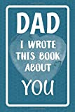 Dad I Wrote This Book About You: Fill In The Blank Book For What You Love About Dad. Perfect For Dad's Birthday, Father's Day, Christmas Or Just To Show Dad You Love Him!