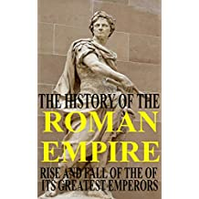 The History of the Roman Empire - rise and fall of the of its greatest Emperors: From Julius Caesar, Augustus and Nero to Diocletian and Constantine