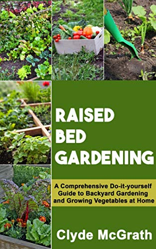 RAISED BED GARDENING: A Comprehensive Do-it-yourself Guide to Backyard Gardening and Growing Vegetables at Home ()