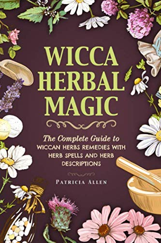 Wicca Herbal Magic: The Complete Guide to Wiccan Herbs Remedies with Herb Spells and Herb Descriptions