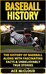 Baseball History: The History of Baseball Along With Fascinating Facts & Unbelievably True Stories (History of Baseball, Baseball Stories, Baseball Players, Baseball Guide, Baseball History)