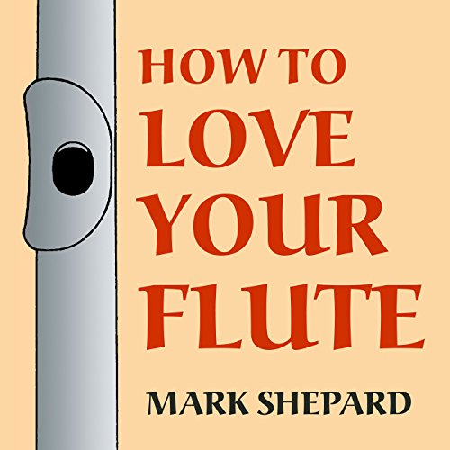 How to Love Your Flute: A Guide to Flutes and Flute Playing, or How to Play the Flute, Choose One, and Care for It, Plus Flute History, Flute Science, Folk ()