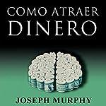 Como Atraer Dinero [How to Attract Money, Spanish Edition] | Joseph Murphy