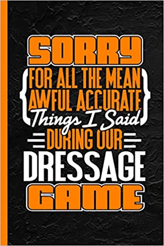 Sorry For All The Mean Awful Accurate Things I Said During Our Dressage Game: Notebook & Journal Or Diary, Date Line Ruled Paper Descargar PDF Gratis