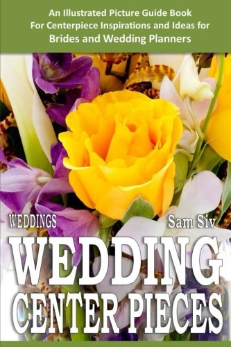Weddings: Wedding Centerpieces: An Illustrated Guide Book: For Centerpiece Inspirations and Ideas for Brides and Wedding Planners (Wedding by Sam Siv) (Volume 4)