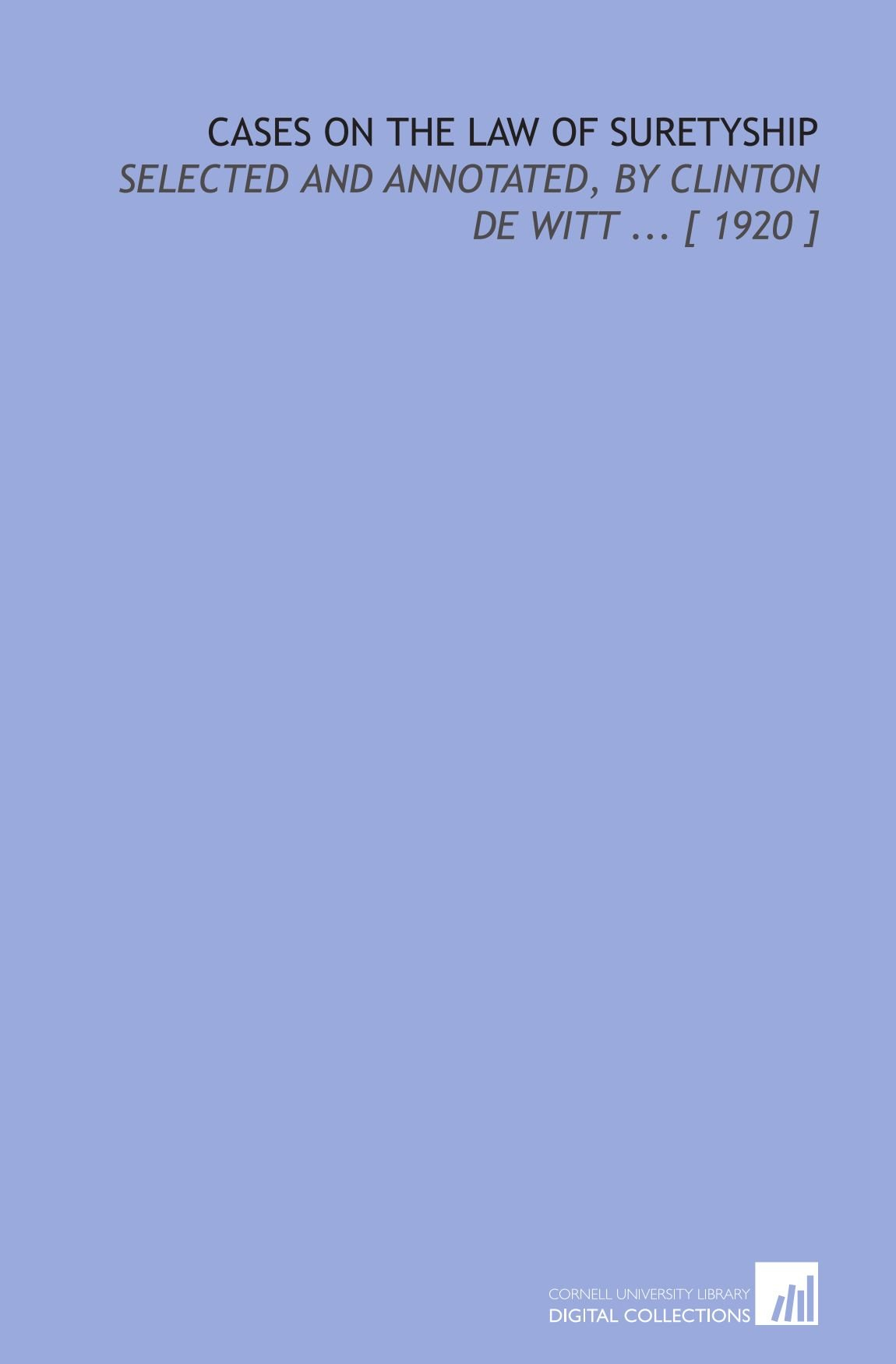 Cases on the Law of Suretyship: Selected and Annotated, by Clinton De Witt ... [ 1920 ] ebook