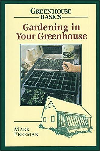 Gardening in Your Greenhouse (Greenhouse Basics): Mark Freeman ...