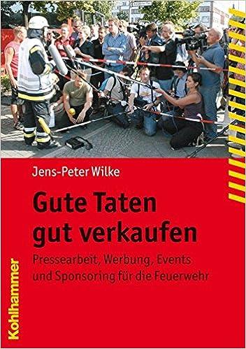 Gute Taten Gut Verkaufen Pressearbeit Werbung Events Und Sponsoring Fuer Die Feuerwehr Fachbuchreihe Brandschutz German Edition Wilke Jens Peter 9783170193093 Amazon Com Books