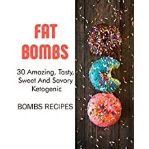 Fat Bombs: 30 Amazing, Tasty, Sweet And Savory Ketogenic Bombs Recipes: (Meal Prep, Ketogenic Recipes, Ketogenic Diet) (Cooking, Recipes Book)