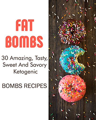 Fat Bombs: 30 Amazing, Tasty, Sweet And Savory Ketogenic Bombs Recipes: (Meal Prep, Ketogenic Recipes, Ketogenic Diet) (Cooking, Recipes Book) by Dora Pearson