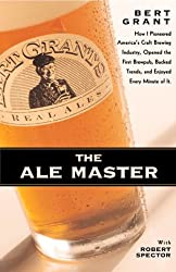 The Ale Master: How I Pioneered America's Craft Brewing Industry, Opened the First Brewpub, Bucked Trends, and Enjoyed Every Minute of It