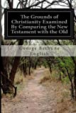 The Grounds of Christianity Examined by Comparing the New Testament with the Old, George Bethune English, 1499393598
