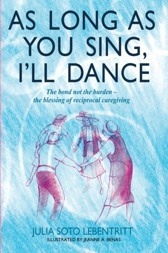 Read Online As Long as You Sing, I'll Dance: The bond not the burden - the blessing of reciprocal caregiving PDF