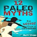 12 Paleo Myths: Eat Better Than A Caveman Audiobook by Matt Stone Narrated by Matt Stone