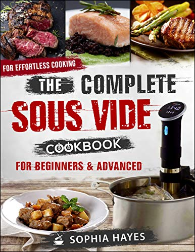 The Complete Sous Vide Cookbook For Beginners and Advanced: For Effortless Cooking en Sous Vide (Sous Vide recipes 1) by Sophia Hayes