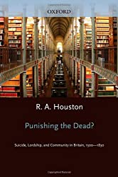 Punishing the Dead?: Suicide, Lordship, and Community in Britain, 1500-1830 (Oxford Historical Monographs)
