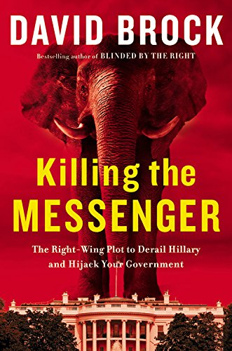 (Killing the Messenger: The Right-Wing Plot to Derail Hillary and Hijack Your Government)