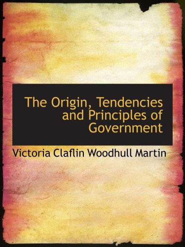 Read Online The Origin, Tendencies and Principles of Government PDF