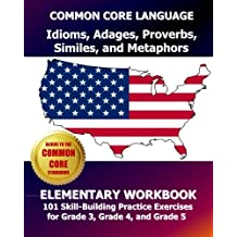 COMMON CORE LANGUAGE Idioms, Adages, Proverbs, Similes, and Metaphors Elementary Workbook: 101 Skill-Building...