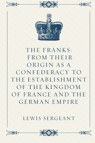 The Franks: From their Origin as a Confederacy to the Establishment of the Kingdom of France and the German Empire pdf epub