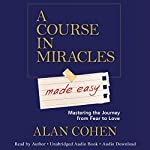 A Course in Miracles Made Easy: Mastering the Journey from Fear to Love | Alan Cohen