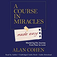 A Course in Miracles Made Easy: Mastering the Journey from Fear to Love Audiobook by Alan Cohen Narrated by Alan Cohen