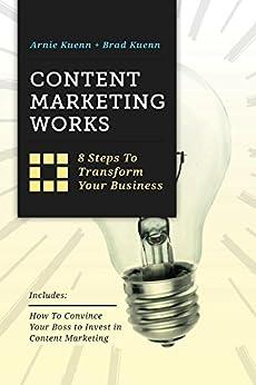 Content Marketing Works: 8 Steps to Transform Your Business by [Kuenn, Arnie, Kuenn, Brad]