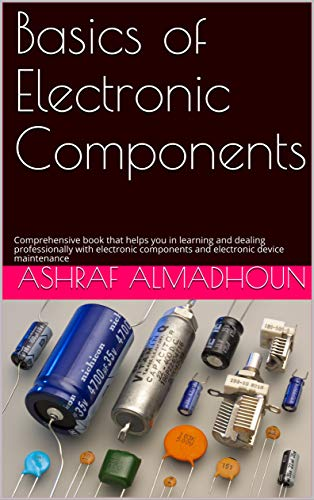 Basics of Electronic Components: Comprehensive book that helps you in learning and dealing professionally with electronic components and electronic device maintenance