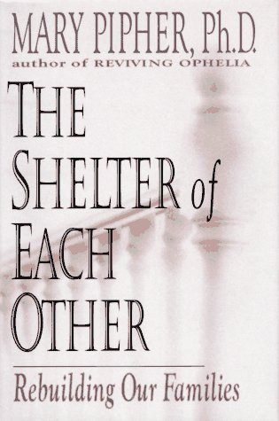 a summary of the shelter of each other rebuilding our families by mary pipher Building stronger families, building a better tomorrow menu skip to content home general info  mary pipher, the shelter of each other rebuilding our families (gp putnam's sons) gary smalley, love is a decision (word)  how to help our children to develop (simon & schuster) andrew mullins, parenting for character: equipping.