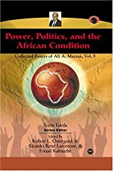 Power, Politics, and the African Condition, Vol. 3: Collected Essays of Ali A. Mazuri (Classic Authors and Texts on Africa)
