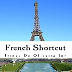 French Shortcut: Transfer Your Knowledge from English and Speak Instant French! | Irineu De Oliveira Jr.