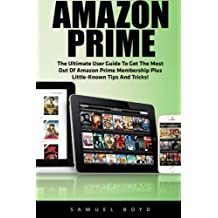 Amazon Prime: The Ultimate User Guide To Get The Most Out Of Amazon Prime Membership Plus Little-Known Tips And Tricks! (Prime Music, Prime Video, Prime Photos)