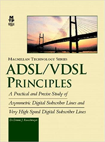 Adsl//Vdsl Principles A Practical and Precise Study of Asymmetric Digital Subscriber Lines and Very High Speed Digital Subscriber Lines