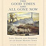The Good Times Are All Gone Now: Life, Death, and Rebirth in an Idaho Mining Town | Julie Whitesel Weston