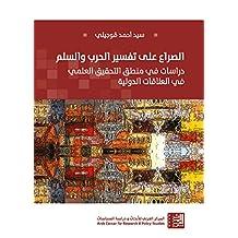 الصراع على تفسير الحرب والسلم: دراسات في منطق التحقيق العلمي في العلاقات الدولية (Arabic Edition)